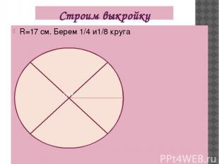 Строим выкройку R=17 см. Берем 1/4 и1/8 круга 1717