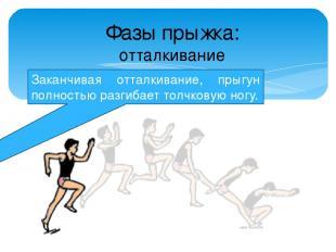 Заканчивая отталкивание, прыгун полностью разгибает толчковую ногу. Фазы прыжка: