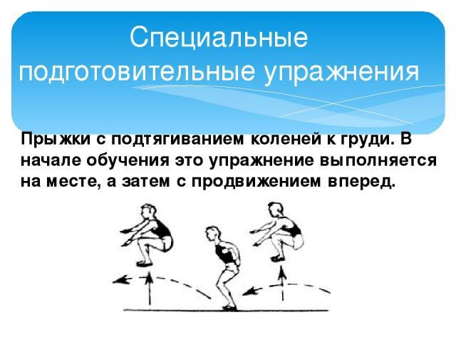 Специальные подготовительные упражнения Прыжки с подтягиванием коленей к груди. В начале обучения это упражнение выполняется на месте, а затем с продвижением вперед.