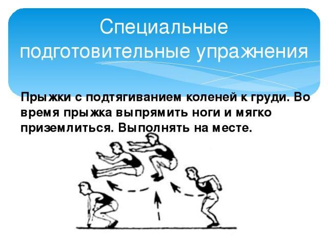 Специальные подготовительные упражнения Прыжки с подтягиванием коленей к груди. Во время прыжка выпрямить ноги и мягко приземлиться. Выполнять на месте.