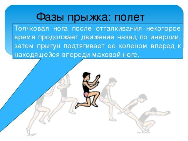 Толчковая нога после отталкивания некоторое время продолжает движение назад по инерции, затем прыгун подтягивает ее коленом вперед к находящейся впереди маховой ноге. Фазы прыжка: полет