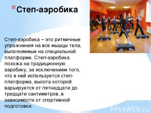 Степ-аэробика Степ-аэробика – это ритмичные упражнения на все мышцы тела, выполн