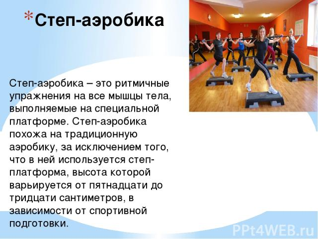 Степ-аэробика Степ-аэробика – это ритмичные упражнения на все мышцы тела, выполняемые на специальной платформе. Степ-аэробика похожа на традиционную аэробику, за исключением того, что в ней используется степ-платформа, высота которой варьируется от …