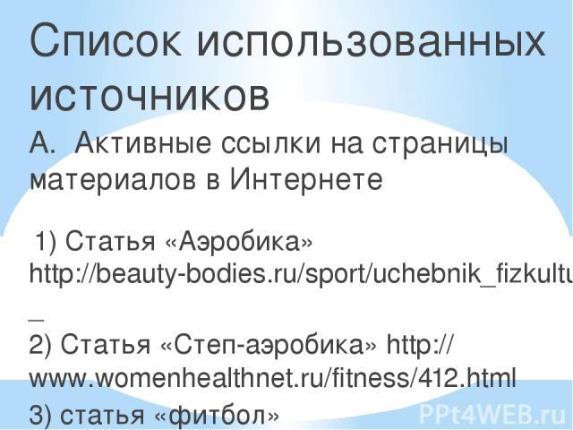 Список использованных источников А. Активные ссылки на страницы материалов в Интернете 1) Статья «Аэробика» http://beauty-bodies.ru/sport/uchebnik_fizkultura_10rlass/695-tema_24__sportivno_ozdorovitelnie_sistemi_fizicheskih_upragneniy_ 2) Статья «Ст…