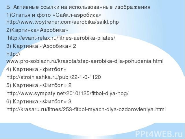 Б. Активные ссылки на использованные изображения 1)Статья и фото «Сайкл-аэробика» http://www.tvoytrener.com/aerobika/saikl.php 2)Картинка»Аэробика» http://evant-relax.ru/fitnes-aerobika-pilates/ 3) Картинка «Аэробика» 2 http://www.pro-soblazn.ru/kra…