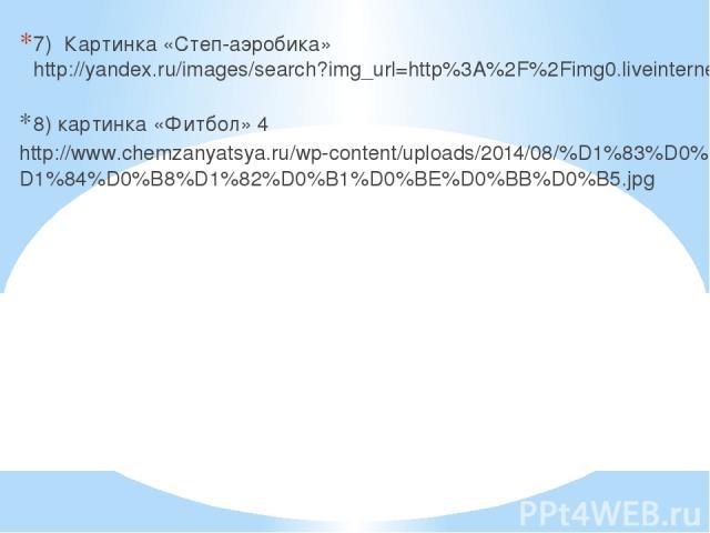 7) Картинка «Степ-аэробика» http://yandex.ru/images/search?img_url=http%3A%2F%2Fimg0.liveinternet.ru%2Fimages%2Fattach%2Fc%2F2%2F74%2F260%2F74260076_ 8) картинка «Фитбол» 4 http://www.chemzanyatsya.ru/wp-content/uploads/2014/08/%D1%83%D0%BF%D1%80%D0…
