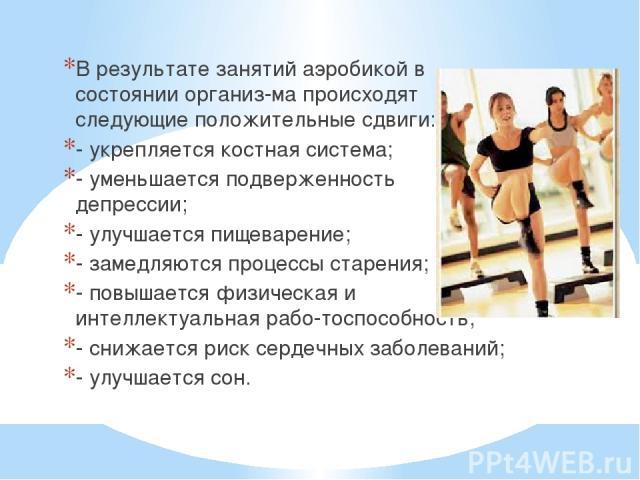 В результате занятий аэробикой в состоянии организ ма происходят следующие положительные сдвиги: - укрепляется костная система; - уменьшается подверженность депрессии; - улучшается пищеварение; - замедляются процессы старения; - повышается физическа…