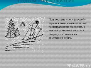 Подъём «Полуёлочкой» При подъёме «полуёлочкой» верхняя лыжа скользит прямо по на