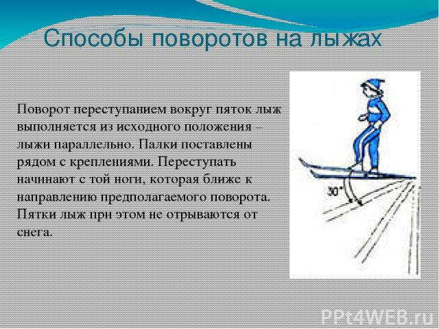 Способы поворотов на лыжах Поворот переступанием вокруг пяток лыж выполняется из исходного положения – лыжи параллельно. Палки поставлены рядом с креплениями. Переступать начинают с той ноги, которая ближе к направлению предполагаемого поворота. Пят…