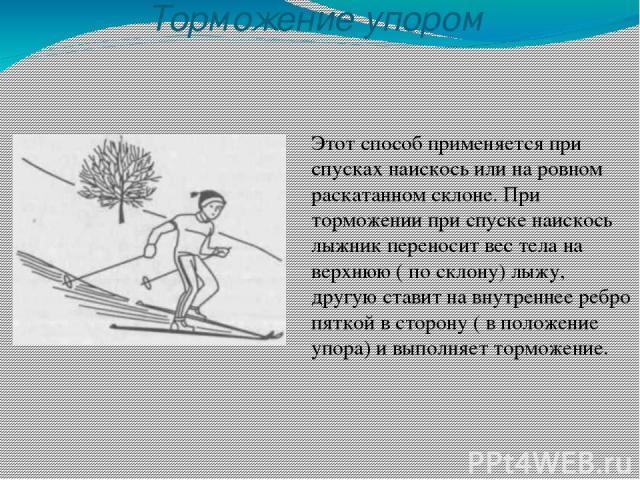Торможение упором Этот способ применяется при спусках наискось или на ровном раскатанном склоне. При торможении при спуске наискось лыжник переносит вес тела на верхнюю ( по склону) лыжу, другую ставит на внутреннее ребро пяткой в сторону ( в положе…