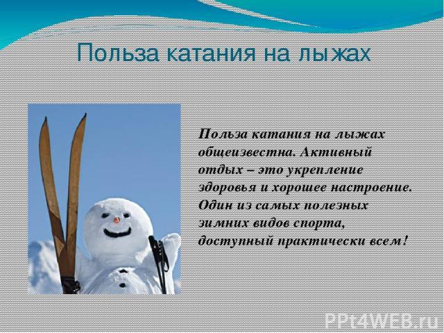 Польза катания на лыжах Польза катания на лыжах общеизвестна. Активный отдых – это укрепление здоровья и хорошее настроение. Один из самых полезных зимних видов спорта, доступный практически всем!