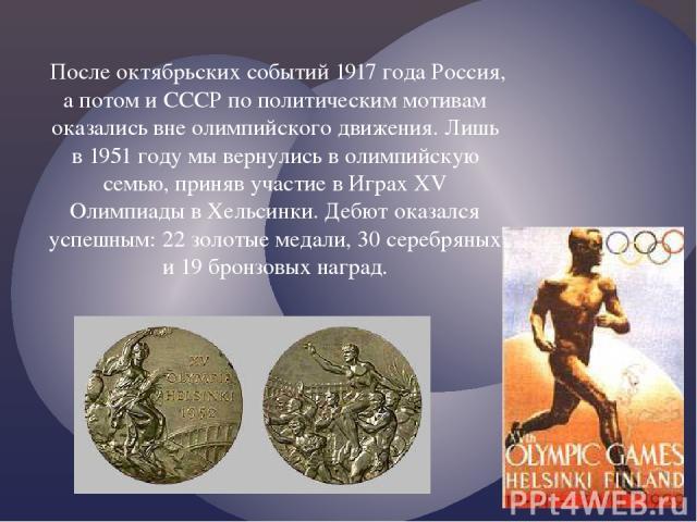 После октябрьских событий 1917 года Россия, а потом и СССР по политическим мотивам оказались вне олимпийского движения. Лишь в 1951 году мы вернулись в олимпийскую семью, приняв участие в Играх XV Олимпиады в Хельсинки. Дебют оказался успешным: 22 з…