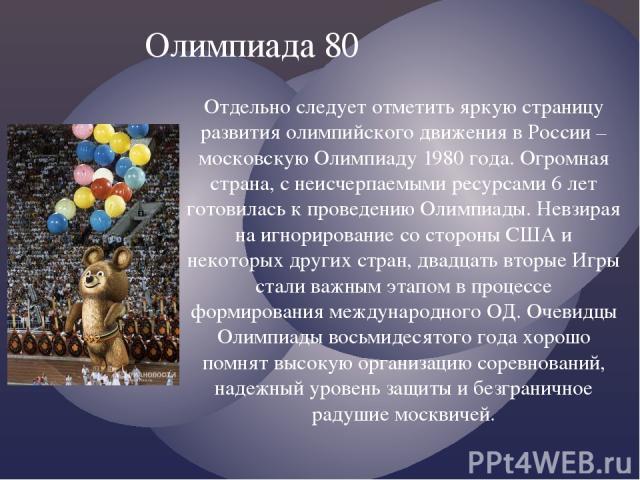 Отдельно следует отметить яркую страницу развития олимпийского движения в России – московскую Олимпиаду 1980 года. Огромная страна, с неисчерпаемыми ресурсами 6 лет готовилась к проведению Олимпиады. Невзирая на игнорирование со стороны США и некото…
