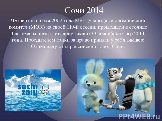 Четвертого июля 2007 года Международный олимпийский комитет (МОК) на своей 119-й сессии, прошедшей в столице Гватемалы, назвал столицу зимних Олимпийских игр 2014 года. Победителем гонки за право принять у себя зимнюю Олимпиаду стал российский город…