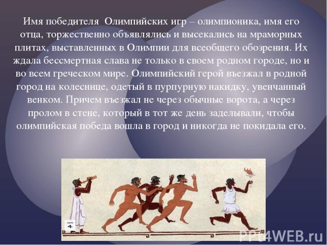 Имя победителя Олимпийских игр – олимпионика, имя его отца, торжественно объявлялись и высекались на мраморных плитах, выставленных в Олимпии для всеобщего обозрения. Их ждала бессмертная слава не только в своем родном городе, но и во всем греческом…