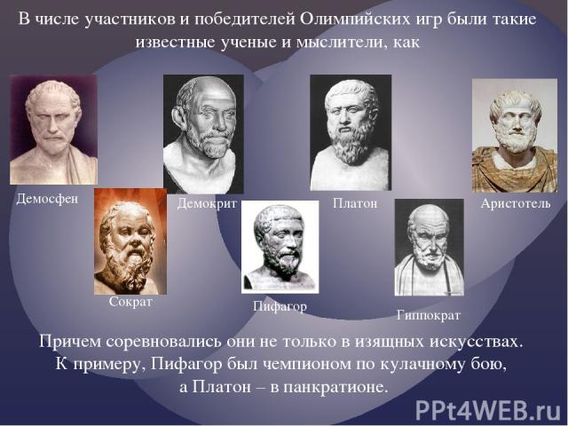 В числе участников и победителей Олимпийских игр были такие известные ученые и мыслители, как Демосфен Демокрит Платон Аристотель Сократ Пифагор Гиппократ Причем соревновались они не только в изящных искусствах. К примеру, Пифагор был чемпионом по к…