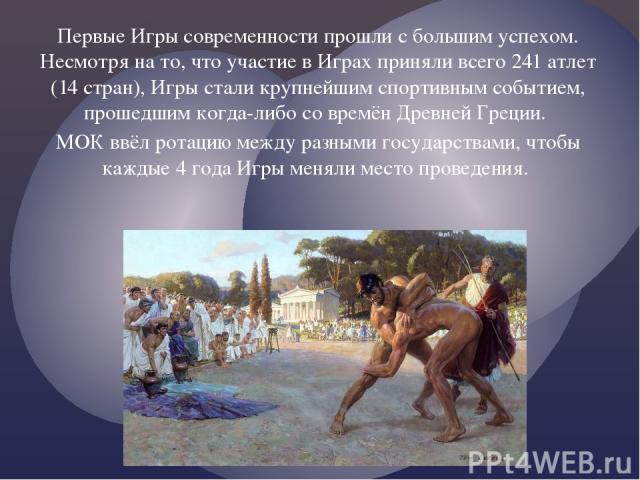 Первые Игры современности прошли с большим успехом. Несмотря на то, что участие в Играх приняли всего 241 атлет (14 стран), Игры стали крупнейшим спортивным событием, прошедшим когда-либо со времён Древней Греции. МОК ввёл ротацию между разными госу…