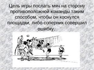 Цель игры послать мяч на сторону противоположной команды таким способом, чтобы о