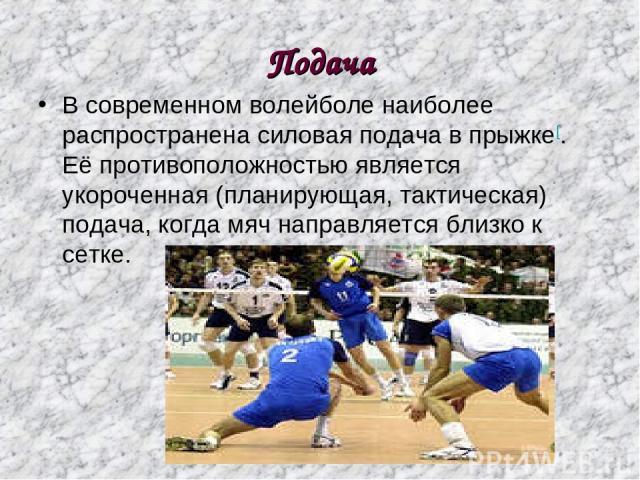 Подача В современном волейболе наиболее распространена силовая подача в прыжке[. Её противоположностью является укороченная (планирующая, тактическая) подача, когда мяч направляется близко к сетке.