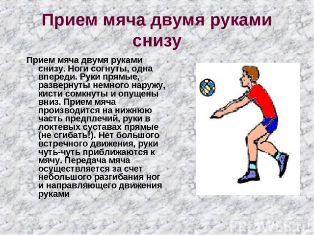 Прием мяча двумя руками снизу Прием мяча двумя руками снизу. Ноги согнуты, одна впереди. Руки прямые, развернуты немного наружу, кисти сомкнуты и опущены вниз. Прием мяча производится на нижнюю часть предплечий, руки в локтевых суставах прямые (не с…