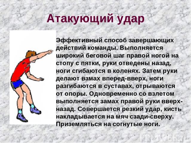 Атакующий удар Эффективный способ завершающих действий команды. Выполняется широкий беговой шаг правой ногой на стопу с пятки, руки отведены назад, ноги сгибаются в коленях. Затем руки делают взмах вперед-вверх, ноги разгибаются в суставах, отрывают…