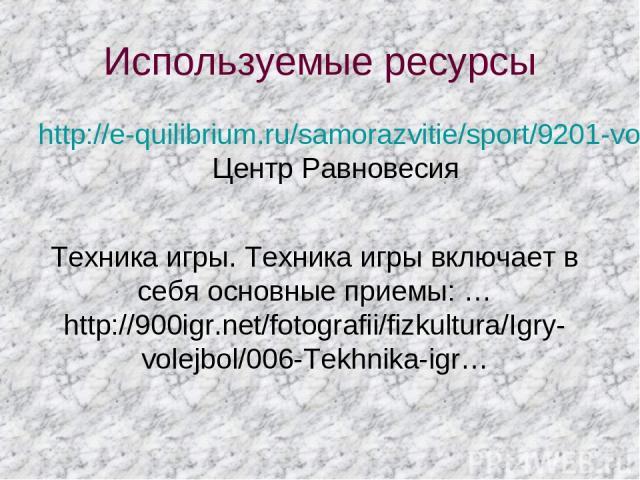 Используемые ресурсы http://e-quilibrium.ru/samorazvitie/sport/9201-voleybol.html- Центр Равновесия Техника игры. Техника игры включает в себя основные приемы: … http://900igr.net/fotografii/fizkultura/Igry-volejbol/006-Tekhnika-igr…