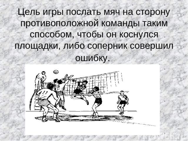 Цель игры послать мяч на сторону противоположной команды таким способом, чтобы он коснулся площадки, либо соперник совершил ошибку.