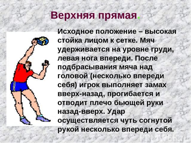 Верхняя прямая. Исходное положение – высокая стойка лицом к сетке. Мяч удерживается на уровне груди, левая нога впереди. После подбрасывания мяча над головой (несколько впереди себя) игрок выполняет замах вверх-назад, прогибается и отводит плечо бью…