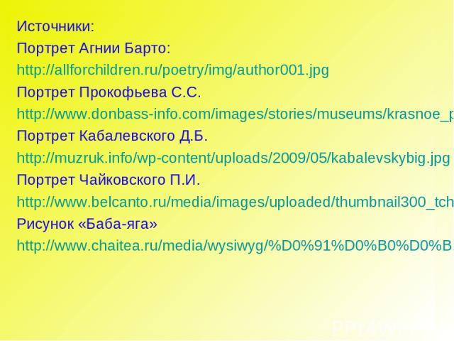 Источники: Портрет Агнии Барто: http://allforchildren.ru/poetry/img/author001.jpg Портрет Прокофьева С.С. http://www.donbass-info.com/images/stories/museums/krasnoe_prokofiev_05.jpg Портрет Кабалевского Д.Б. http://muzruk.info/wp-content/uploads/200…