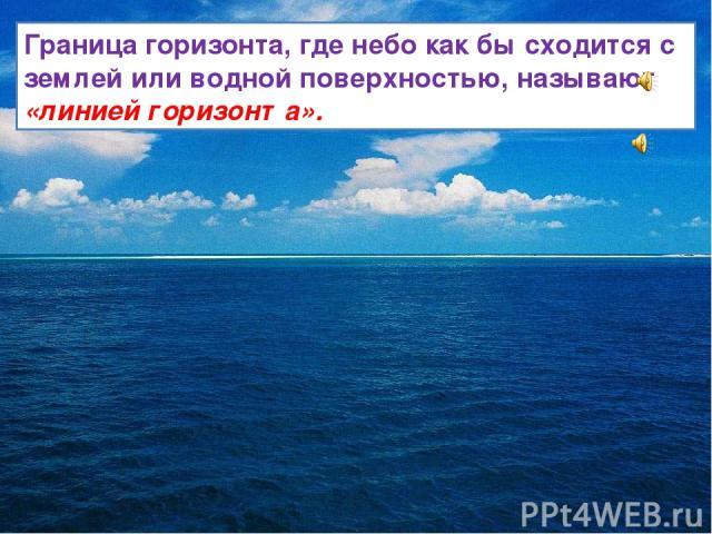 Граница горизонта, где небо как бы сходится с землей или водной поверхностью, называют «линией горизонта».