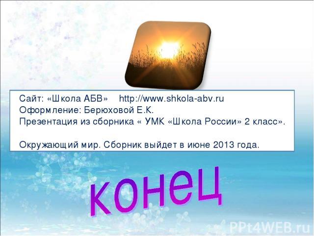 Сайт: «Школа АБВ» http://www.shkola-abv.ru Оформление: Берюховой Е.К. Презентация из сборника « УМК «Школа России» 2 класс». Окружающий мир. Сборник выйдет в июне 2013 года.