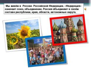 Мы живём в России- Российской Федерации. «Федерация» означает союз, объединение.