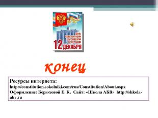 конец Ресурсы интернета: http://constitution.sokolniki.com/rus/Constitution/Abou