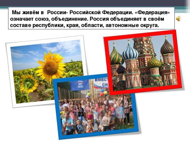 Мы живём в России- Российской Федерации. «Федерация» означает союз, объединение. Россия объединяет в своём составе республики, края, области, автономные округа.