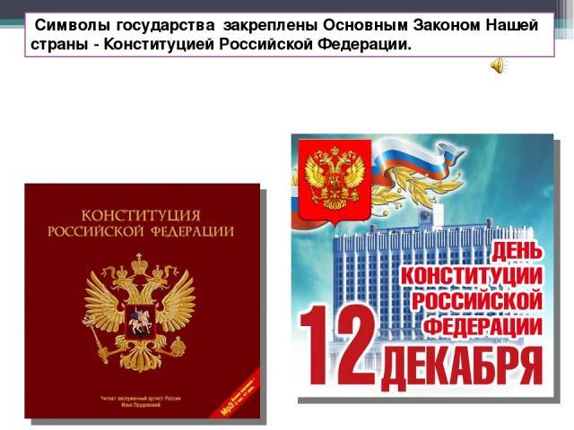 Символы государства закреплены Основным Законом Нашей страны - Конституцией Российской Федерации.