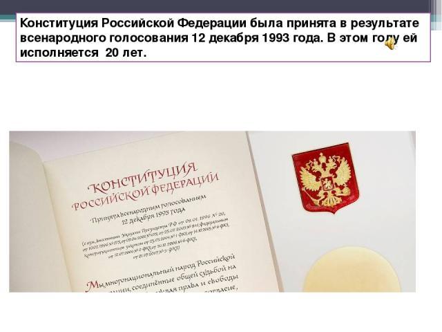 Конституция Российской Федерации была принята в результате всенародного голосования 12 декабря 1993 года. В этом году ей исполняется 20 лет.