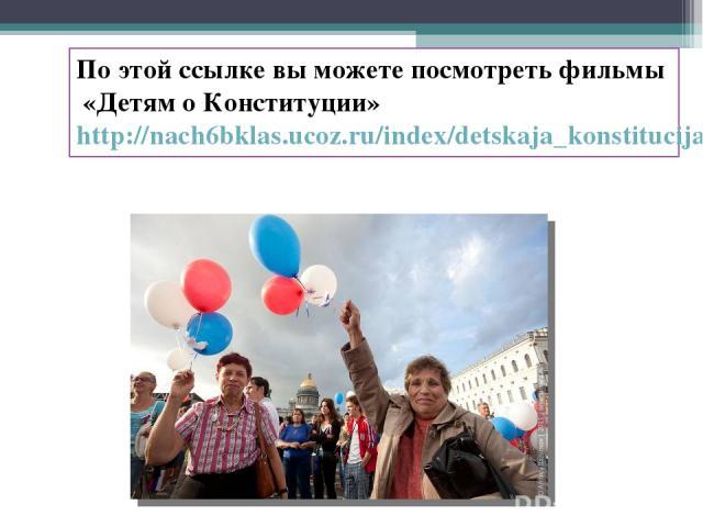 По этой ссылке вы можете посмотреть фильмы «Детям о Конституции» http://nach6bklas.ucoz.ru/index/detskaja_konstitucija/0-31
