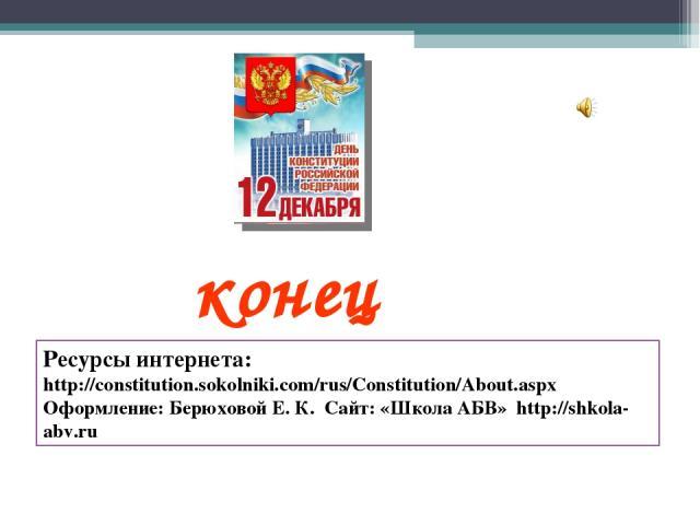 конец Ресурсы интернета: http://constitution.sokolniki.com/rus/Constitution/About.aspx Оформление: Берюховой Е. К. Сайт: «Школа АБВ» http://shkola-abv.ru
