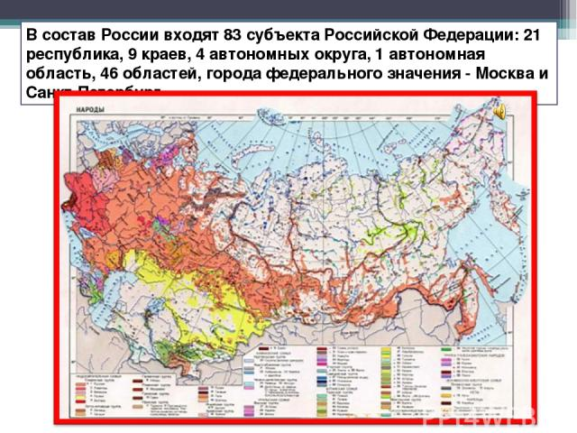 В состав России входят 83 субъекта Российской Федерации: 21 республика, 9 краев, 4 автономных округа, 1 автономная область, 46 областей, города федерального значения - Москва и Санкт-Петербург.
