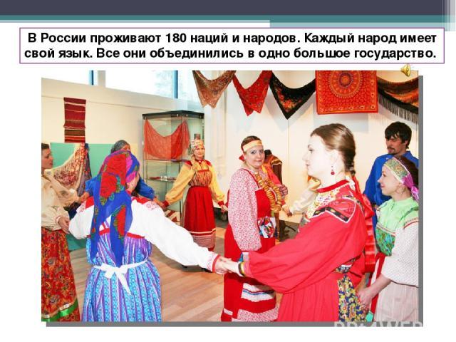 В России проживают 180 наций и народов. Каждый народ имеет свой язык. Все они объединились в одно большое государство.