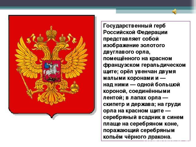 Государственный герб Российской Федерации представляет собой изображение золотого двуглавого орла, помещённого накрасном французском геральдическом щите; орёл увенчан двумя малыми коронами и— надними— одной большой короной, соединёнными лентой; …