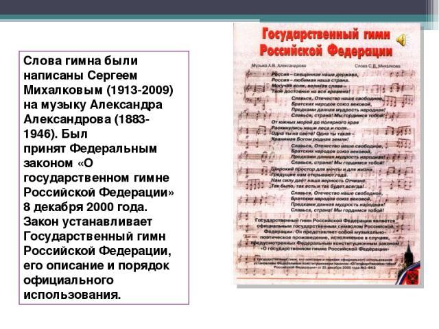Слова гимна были написаны Сергеем Михалковым (1913-2009) намузыку Александра Александрова (1883-1946). Был принятФедеральным законом «О государственном гимне Российской Федерации» 8 декабря 2000 года. Закон устанавливает Государственный гимн Росси…