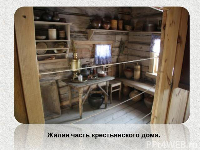 Жилая часть крестьянского дома.