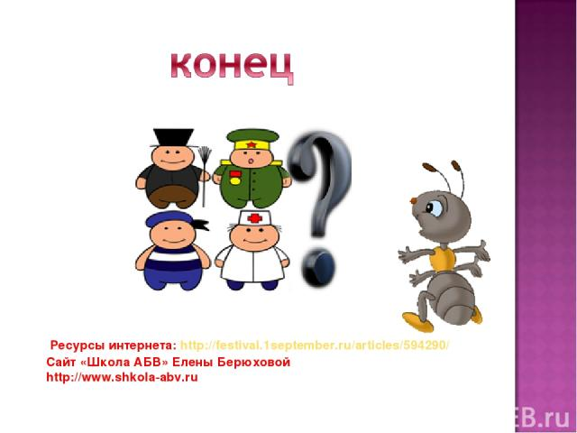 Ресурсы интернета: http://festival.1september.ru/articles/594290/ Сайт «Школа АБВ» Елены Берюховой http://www.shkola-abv.ru