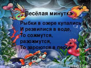 Весёлая минутка Рыбки в озере купались И резвилися в воде, То сожмутся, разожмут