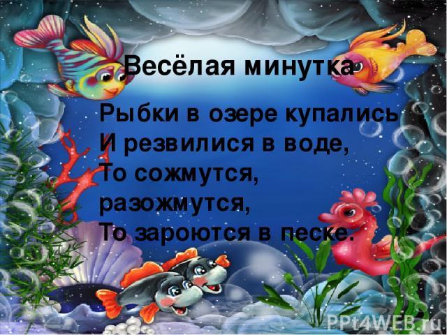 Весёлая минутка Рыбки в озере купались И резвилися в воде, То сожмутся, разожмутся, То зароются в песке.