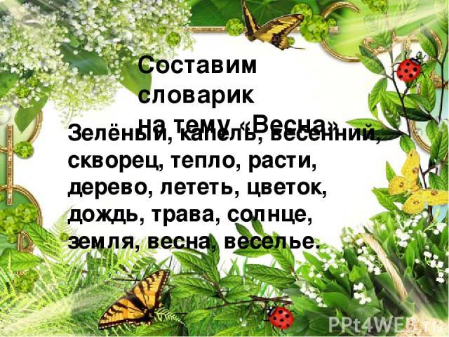 Составим словарик на тему «Весна» Зелёный, капель, весенний, скворец, тепло, расти, дерево, лететь, цветок, дождь, трава, солнце, земля, весна, веселье.
