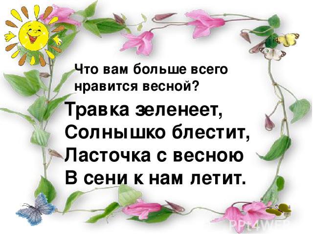 Что вам больше всего нравится весной? Травка зеленеет, Солнышко блестит, Ласточка с весною В сени к нам летит.