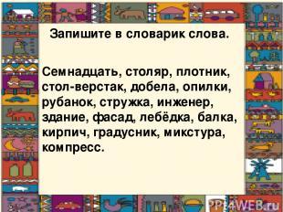Запишите в словарик слова. Семнадцать, столяр, плотник, стол-верстак, добела, оп