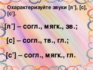 Охарактеризуйте звуки [л'], [с], [с']. [л'] – согл., мягк., зв.; [с] – согл., тв